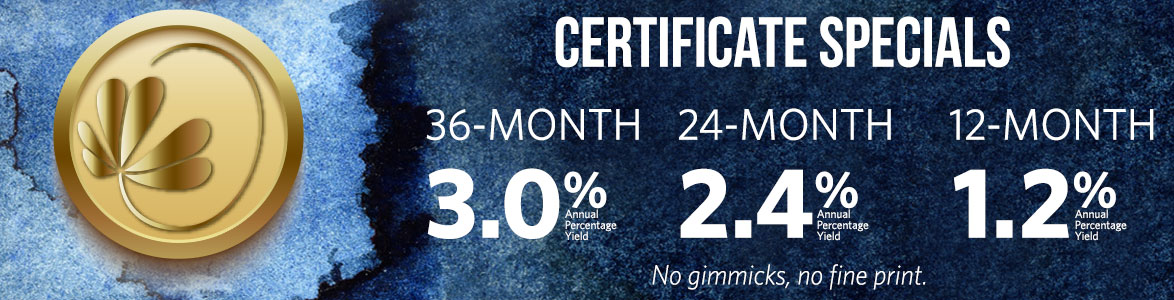 Certificate Specials 12-month: 1.2% APY. 24-month: 2.4% APY. 36-month: 3.0%APY No gimmicks, no fine print
