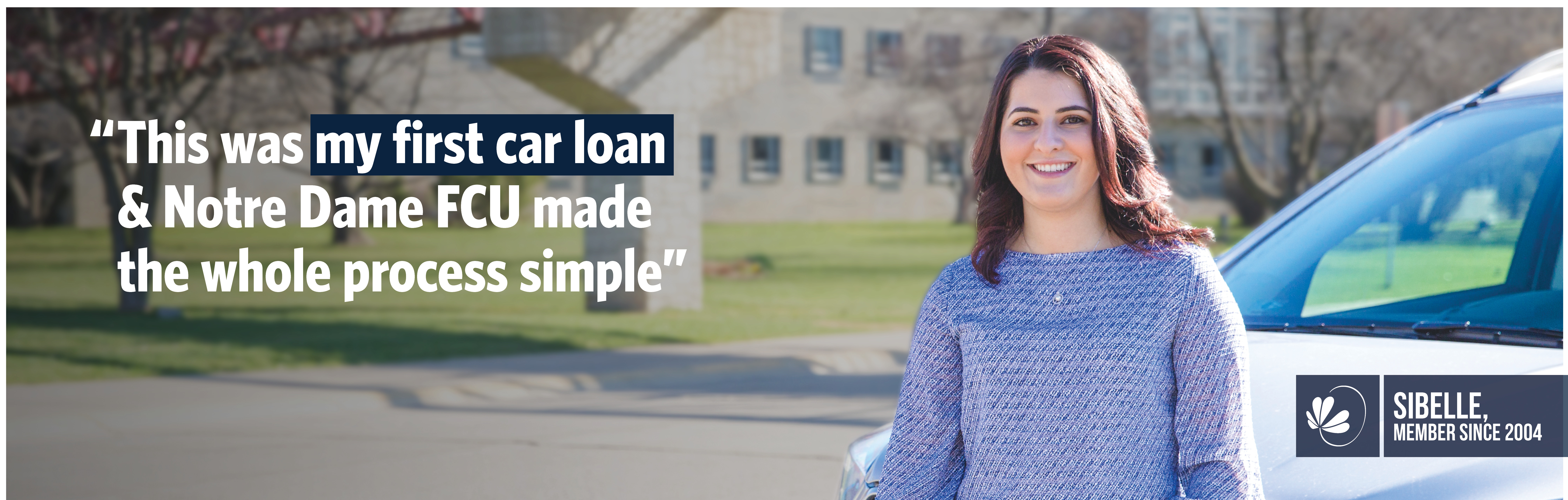 This was my first car loan and Notre Dame FCU made the whole process simple. Sibelle, member since 2004
