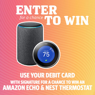Enter for a chance to win! Use your debit card with signature for a chance to win an Amazon Echo & Nest Thermostat