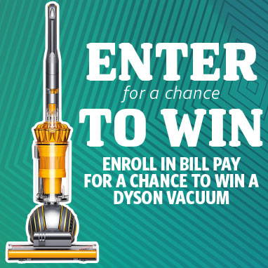 Enter for a Chance to Win! Enroll in Bill Pay for a chance to win a Dyson Vacuum