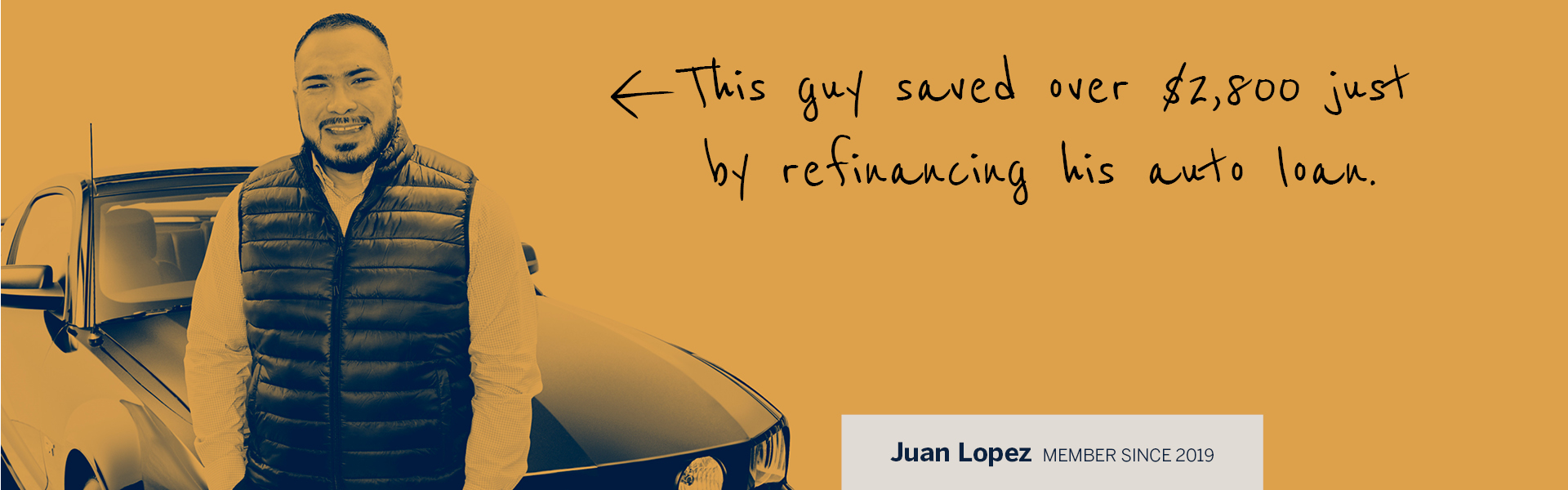 This guy saved over $2800 just by refinancing his auto loan. Juan Lopez, member since 2019