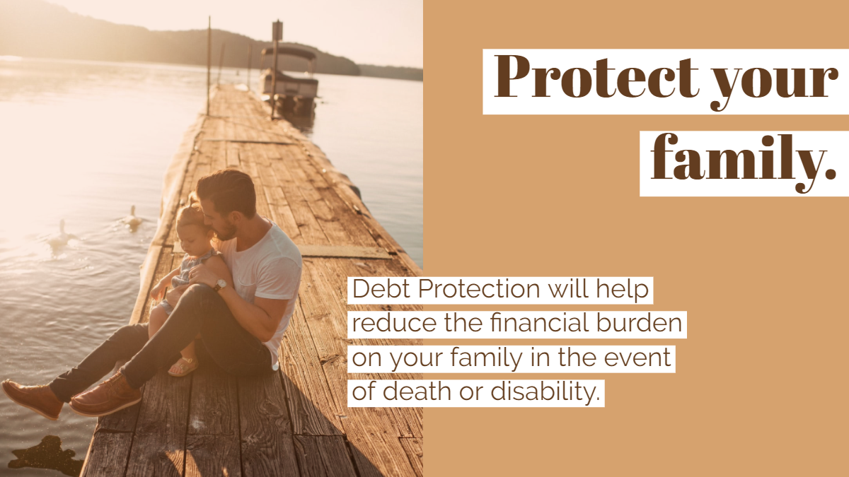 Protect your family. Debt protection will help reduce the financial burden on your family in the event of death or disability.